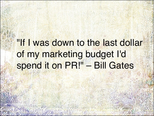 If I was down to the last dollar of my marketing budget I'd spend it on PR! - Bill Gates - Invest in PR.