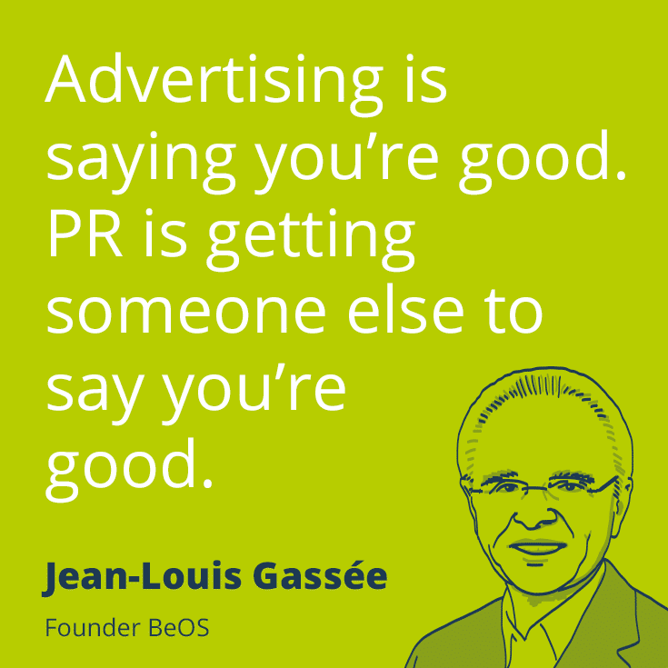 Advertising is saying you're good. PR is getting someone else to say you're good. Jean-Louis Gassee, Founder BeOS. Invest in PR.
