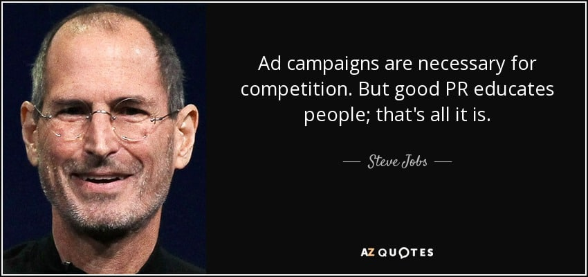 Ad campaigns are necessary for competition. But good PR educates people; that's all it is. - Steve Jobs. Invest in PR