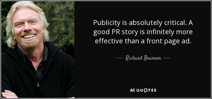 Publicity is absolutely critical. A good PR story is infinitely more effective than a front page ad. - Richard Branson. Invest in PR.